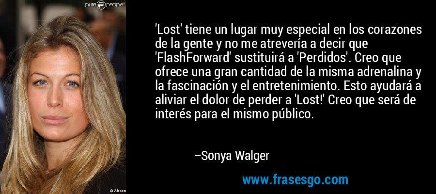 'Lost' tiene un lugar muy especial en los corazones de la gente y no me atrevería a decir que 'FlashForward' sustituirá a 'Perdidos'. Creo que ofrece una gran cantidad de la misma adrenalina y la fascinación y el entretenimiento. Esto ayudará a aliviar el dolor de perder a 'Lost!' Creo que será de interés para el mismo público. – Sonya Walger