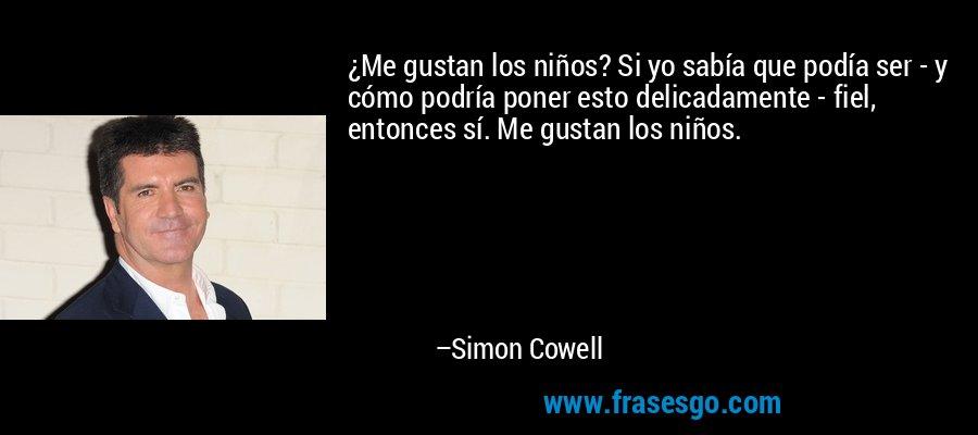 ¿Me gustan los niños? Si yo sabía que podía ser - y cómo podría poner esto delicadamente - fiel, entonces sí. Me gustan los niños. – Simon Cowell