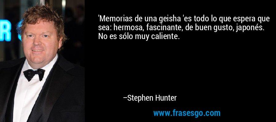 'Memorias de una geisha 'es todo lo que espera que sea: hermosa, fascinante, de buen gusto, japonés. No es sólo muy caliente. – Stephen Hunter