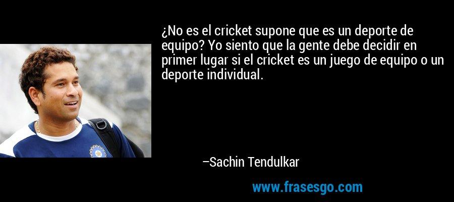 ¿No es el cricket supone que es un deporte de equipo? Yo siento que la gente debe decidir en primer lugar si el cricket es un juego de equipo o un deporte individual. – Sachin Tendulkar