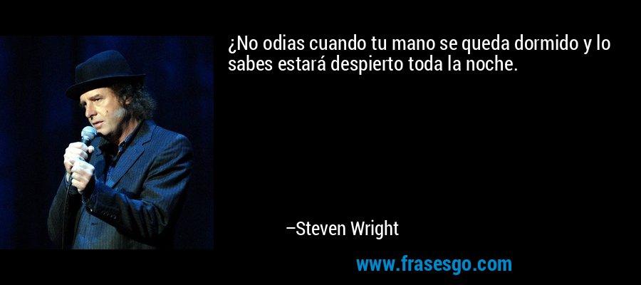 ¿No odias cuando tu mano se queda dormido y lo sabes estará despierto toda la noche. – Steven Wright