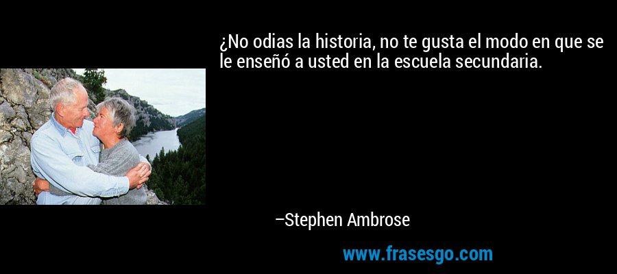 ¿No odias la historia, no te gusta el modo en que se le enseñó a usted en la escuela secundaria. – Stephen Ambrose