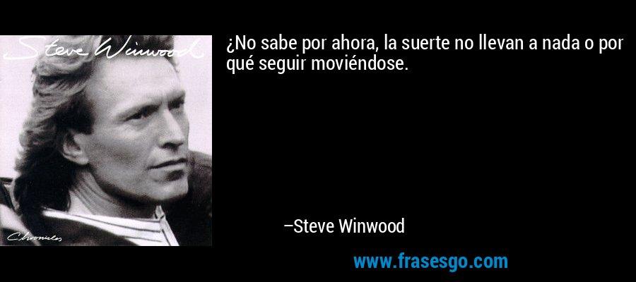 ¿No sabe por ahora, la suerte no llevan a nada o por qué seguir moviéndose. – Steve Winwood