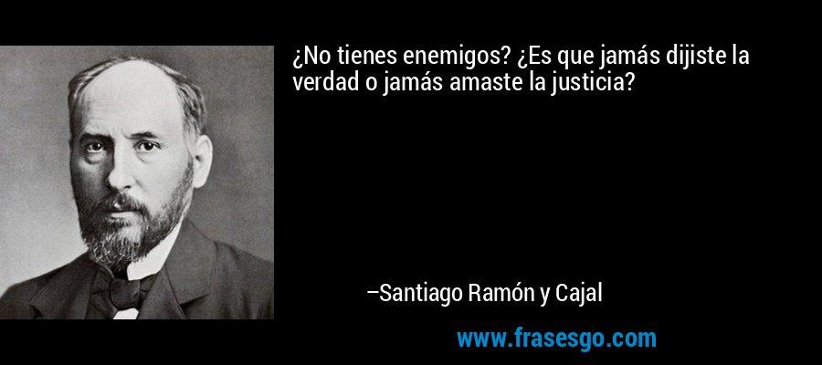 ¿No tienes enemigos? ¿Es que jamás dijiste la verdad o jamás amaste la justicia? – Santiago Ramón y Cajal