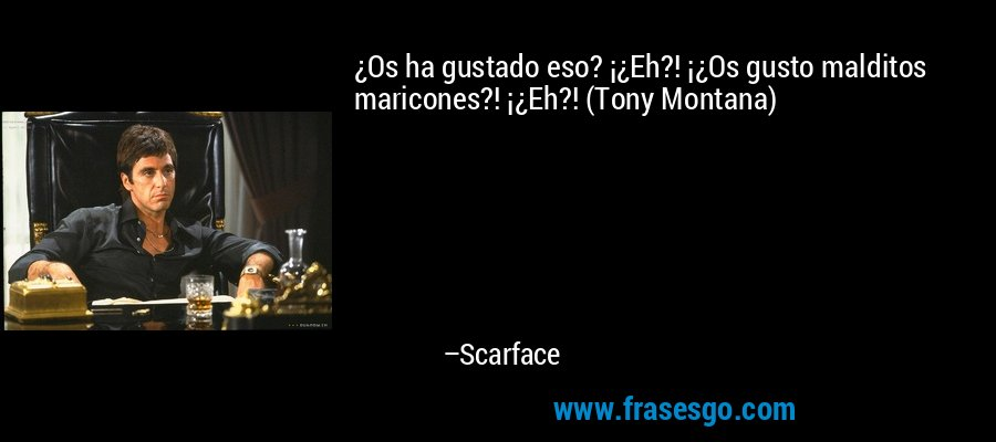 ¿Os ha gustado eso? ¡¿Eh?! ¡¿Os gusto malditos maricones?! ¡¿Eh?! (Tony Montana) – Scarface