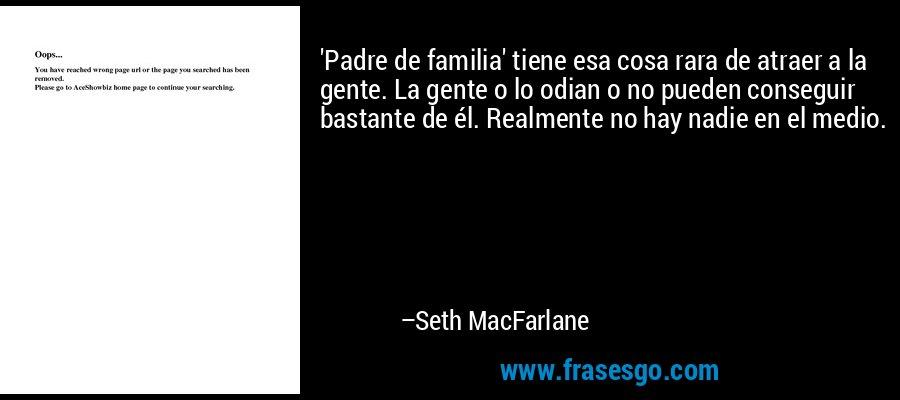 'Padre de familia' tiene esa cosa rara de atraer a la gente. La gente o lo odian o no pueden conseguir bastante de él. Realmente no hay nadie en el medio. – Seth MacFarlane