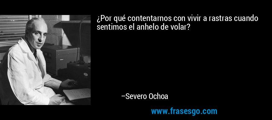 ¿Por qué contentarnos con vivir a rastras cuando sentimos el anhelo de volar? – Severo Ochoa