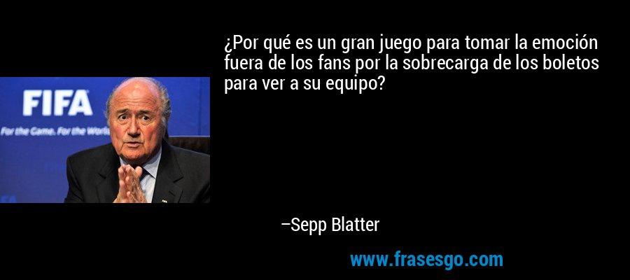 ¿Por qué es un gran juego para tomar la emoción fuera de los fans por la sobrecarga de los boletos para ver a su equipo? – Sepp Blatter
