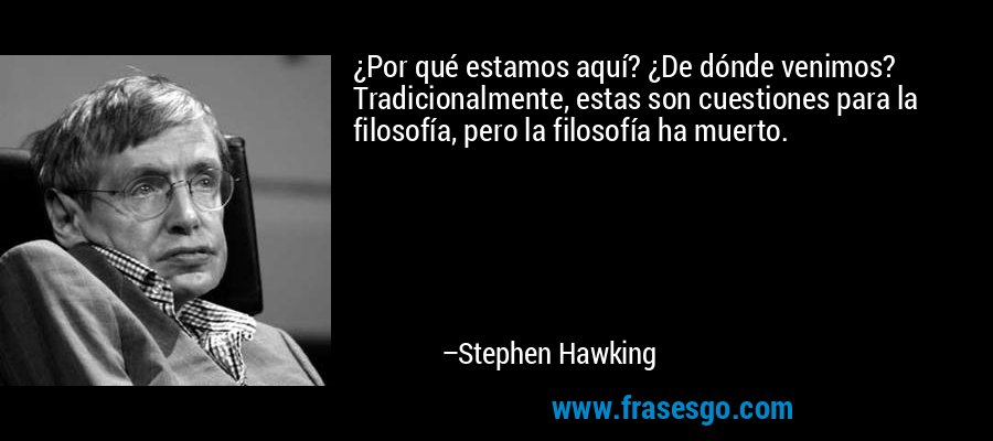 ¿Por qué estamos aquí? ¿De dónde venimos? Tradicionalmente, estas son cuestiones para la filosofía, pero la filosofía ha muerto. – Stephen Hawking