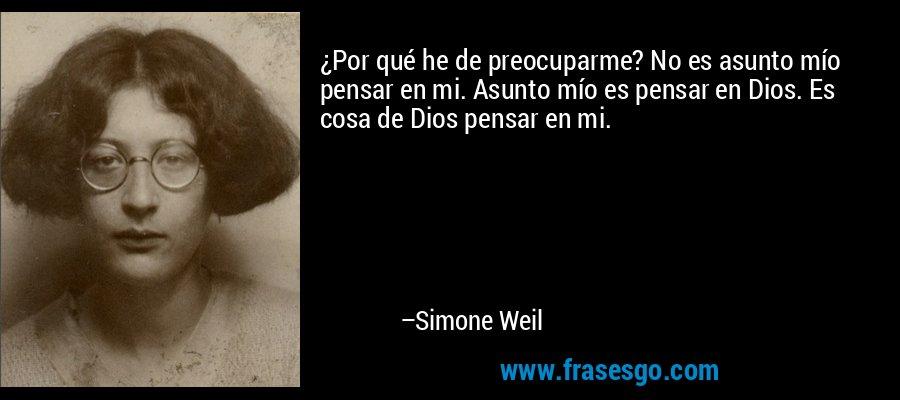 ¿Por qué he de preocuparme? No es asunto mío pensar en mi. Asunto mío es pensar en Dios. Es cosa de Dios pensar en mi. – Simone Weil