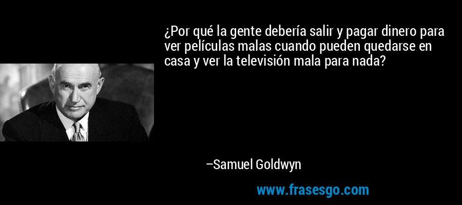 ¿Por qué la gente debería salir y pagar dinero para ver películas malas cuando pueden quedarse en casa y ver la televisión mala para nada? – Samuel Goldwyn