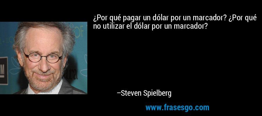 ¿Por qué pagar un dólar por un marcador? ¿Por qué no utilizar el dólar por un marcador? – Steven Spielberg