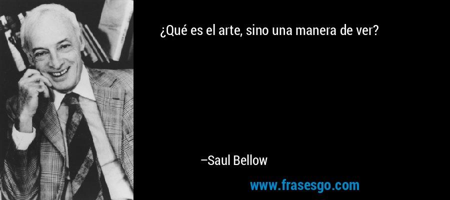 ¿Qué es el arte, sino una manera de ver? – Saul Bellow