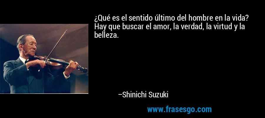 ¿Qué es el sentido último del hombre en la vida? Hay que buscar el amor, la verdad, la virtud y la belleza. – Shinichi Suzuki