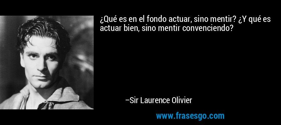 ¿Qué es en el fondo actuar, sino mentir? ¿Y qué es actuar bien, sino mentir convenciendo? – Sir Laurence Olivier