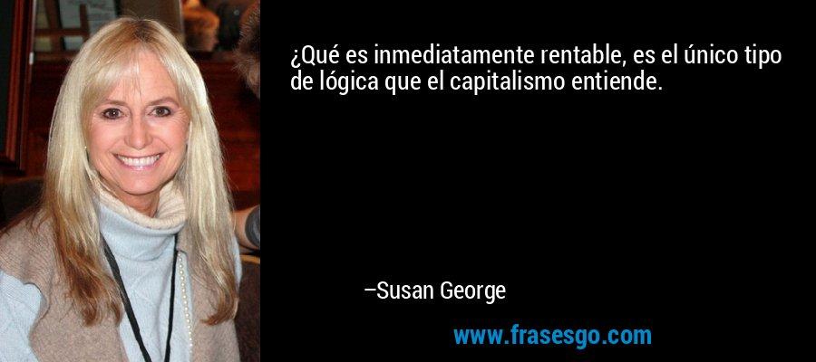 ¿Qué es inmediatamente rentable, es el único tipo de lógica que el capitalismo entiende. – Susan George