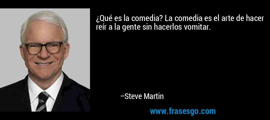 ¿Qué es la comedia? La comedia es el arte de hacer reír a la gente sin hacerlos vomitar. – Steve Martin