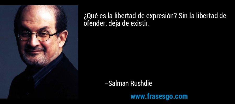 ¿Qué es la libertad de expresión? Sin la libertad de ofender, deja de existir. – Salman Rushdie