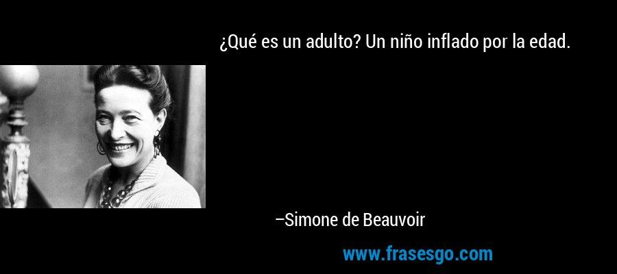 ¿Qué es un adulto? Un niño inflado por la edad. – Simone de Beauvoir