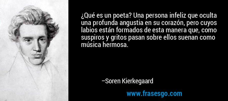¿Qué es un poeta? Una persona infeliz que oculta una profunda angustia en su corazón, pero cuyos labios están formados de esta manera que, como suspiros y gritos pasan sobre ellos suenan como música hermosa. – Soren Kierkegaard