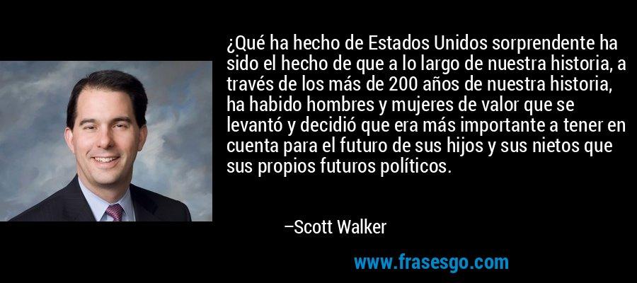 ¿Qué ha hecho de Estados Unidos sorprendente ha sido el hecho de que a lo largo de nuestra historia, a través de los más de 200 años de nuestra historia, ha habido hombres y mujeres de valor que se levantó y decidió que era más importante a tener en cuenta para el futuro de sus hijos y sus nietos que sus propios futuros políticos. – Scott Walker
