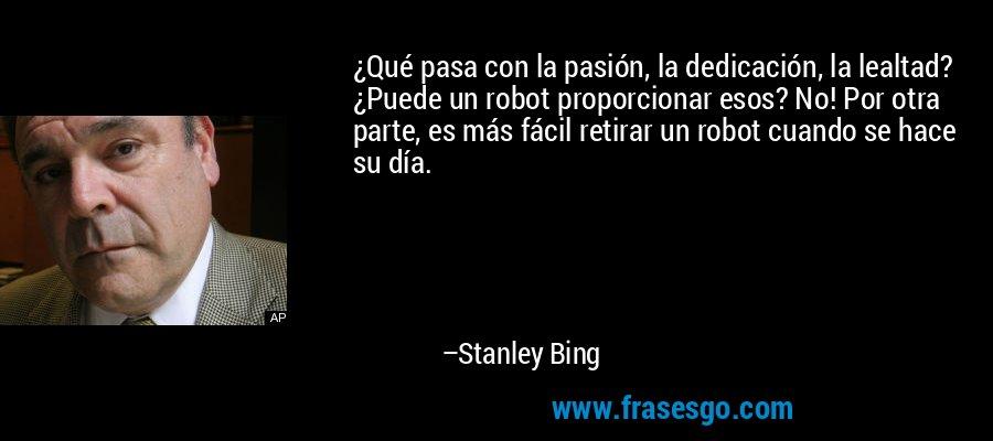 ¿Qué pasa con la pasión, la dedicación, la lealtad? ¿Puede un robot proporcionar esos? No! Por otra parte, es más fácil retirar un robot cuando se hace su día. – Stanley Bing
