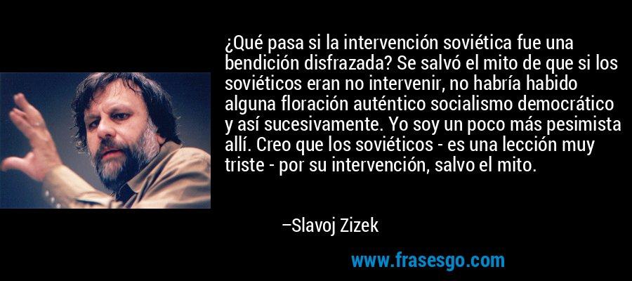 ¿Qué pasa si la intervención soviética fue una bendición disfrazada? Se salvó el mito de que si los soviéticos eran no intervenir, no habría habido alguna floración auténtico socialismo democrático y así sucesivamente. Yo soy un poco más pesimista allí. Creo que los soviéticos - es una lección muy triste - por su intervención, salvo el mito. – Slavoj Zizek