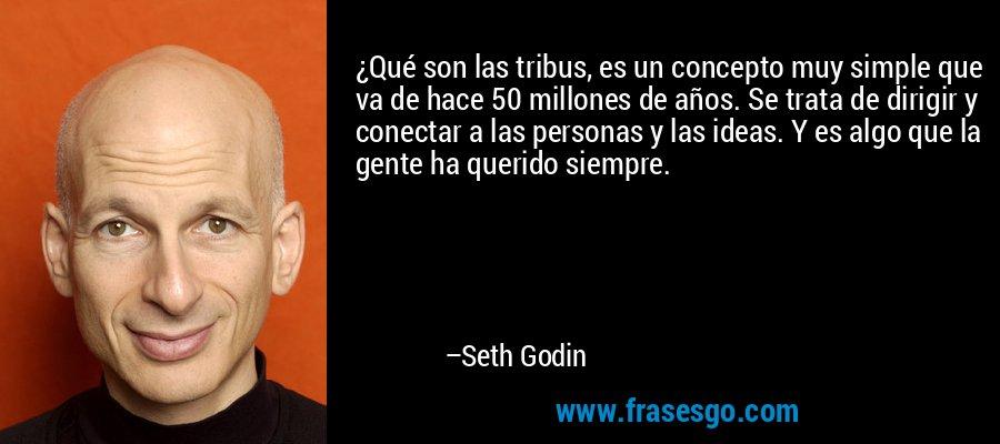 ¿Qué son las tribus, es un concepto muy simple que va de hace 50 millones de años. Se trata de dirigir y conectar a las personas y las ideas. Y es algo que la gente ha querido siempre. – Seth Godin