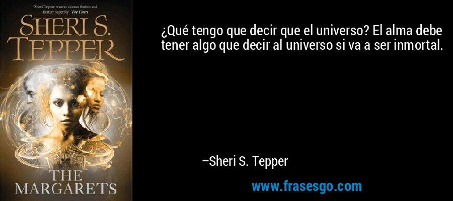 ¿Qué tengo que decir que el universo? El alma debe tener algo que decir al universo si va a ser inmortal. – Sheri S. Tepper