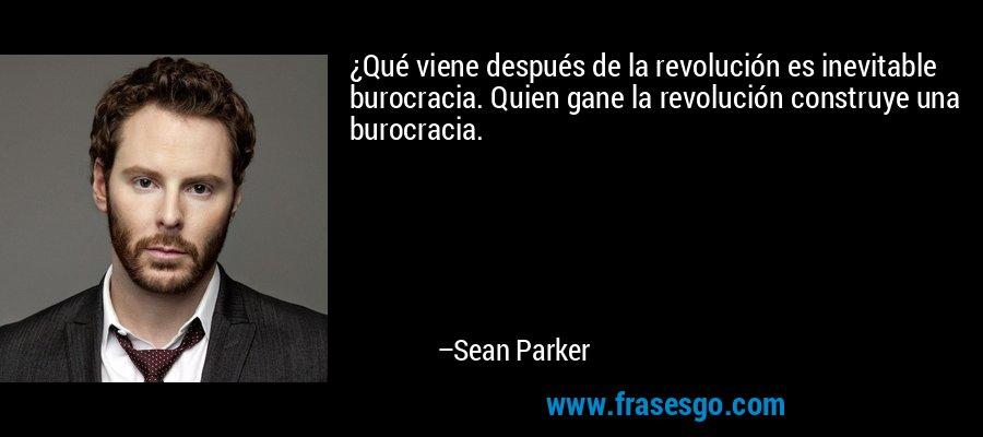 ¿Qué viene después de la revolución es inevitable burocracia. Quien gane la revolución construye una burocracia. – Sean Parker