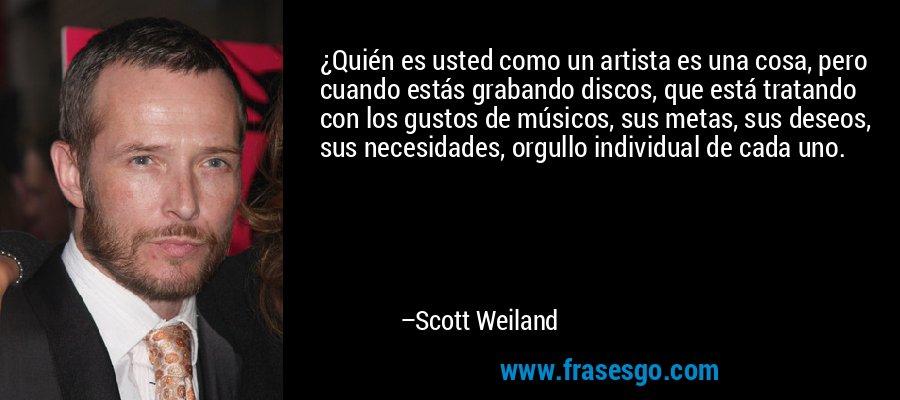 ¿Quién es usted como un artista es una cosa, pero cuando estás grabando discos, que está tratando con los gustos de músicos, sus metas, sus deseos, sus necesidades, orgullo individual de cada uno. – Scott Weiland