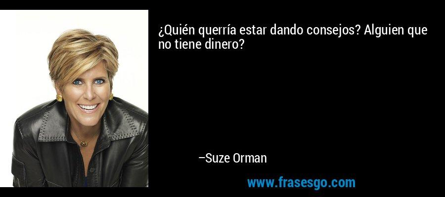 ¿Quién querría estar dando consejos? Alguien que no tiene dinero? – Suze Orman