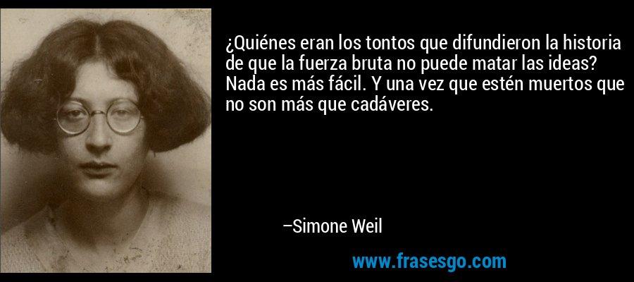 ¿Quiénes eran los tontos que difundieron la historia de que la fuerza bruta no puede matar las ideas? Nada es más fácil. Y una vez que estén muertos que no son más que cadáveres. – Simone Weil