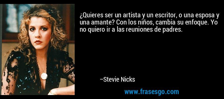 ¿Quieres ser un artista y un escritor, o una esposa y una amante? Con los niños, cambia su enfoque. Yo no quiero ir a las reuniones de padres. – Stevie Nicks