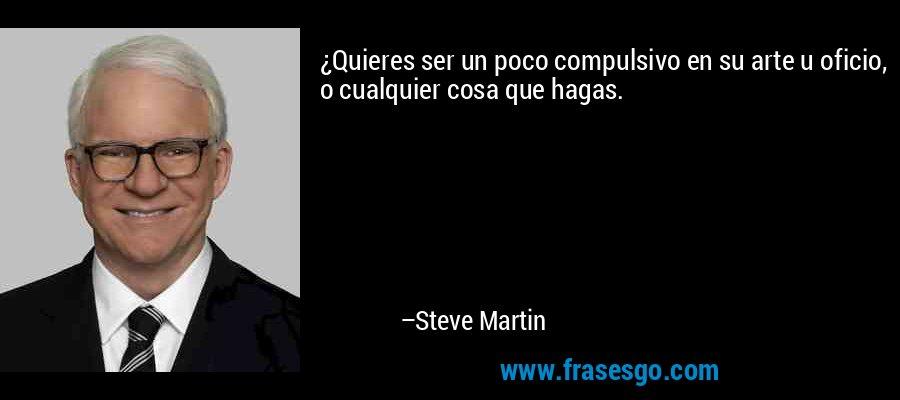 ¿Quieres ser un poco compulsivo en su arte u oficio, o cualquier cosa que hagas. – Steve Martin