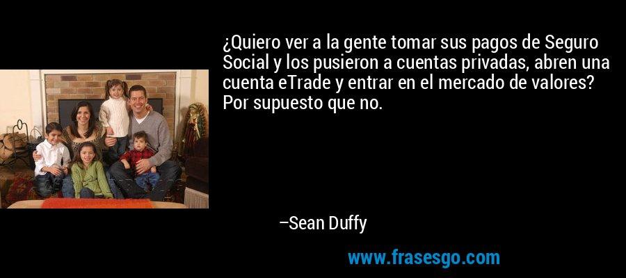 ¿Quiero ver a la gente tomar sus pagos de Seguro Social y los pusieron a cuentas privadas, abren una cuenta eTrade y entrar en el mercado de valores? Por supuesto que no. – Sean Duffy