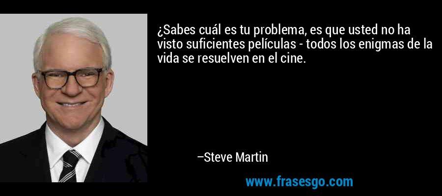 ¿Sabes cuál es tu problema, es que usted no ha visto suficientes películas - todos los enigmas de la vida se resuelven en el cine. – Steve Martin