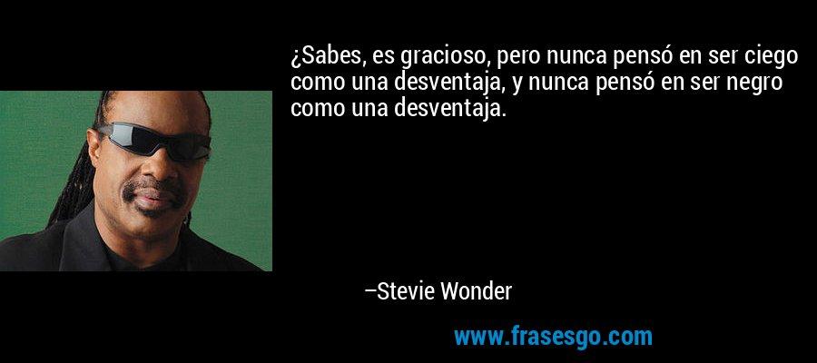 ¿Sabes, es gracioso, pero nunca pensó en ser ciego como una desventaja, y nunca pensó en ser negro como una desventaja. – Stevie Wonder