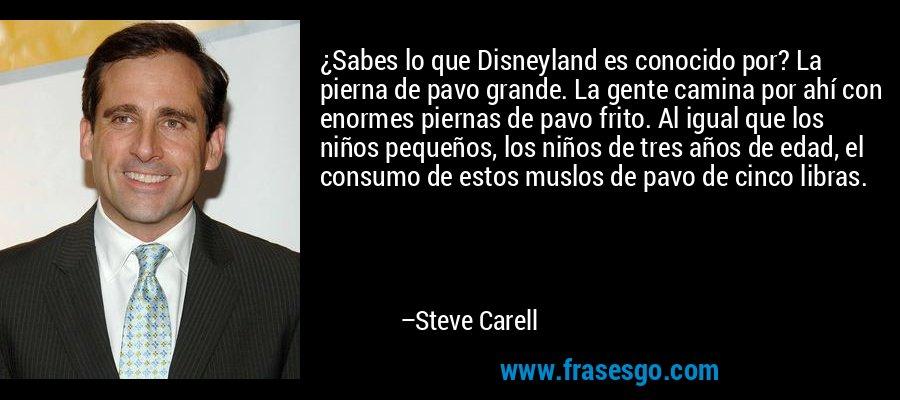 ¿Sabes lo que Disneyland es conocido por? La pierna de pavo grande. La gente camina por ahí con enormes piernas de pavo frito. Al igual que los niños pequeños, los niños de tres años de edad, el consumo de estos muslos de pavo de cinco libras. – Steve Carell