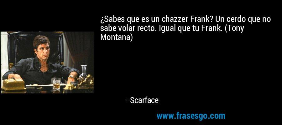¿Sabes que es un chazzer Frank? Un cerdo que no sabe volar recto. Igual que tu Frank. (Tony Montana) – Scarface