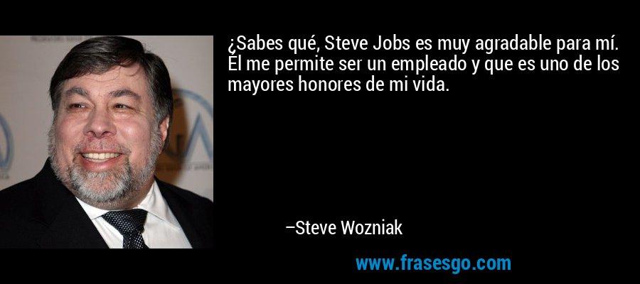 ¿Sabes qué, Steve Jobs es muy agradable para mí. Él me permite ser un empleado y que es uno de los mayores honores de mi vida. – Steve Wozniak