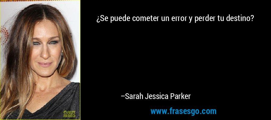 ¿Se puede cometer un error y perder tu destino? – Sarah Jessica Parker