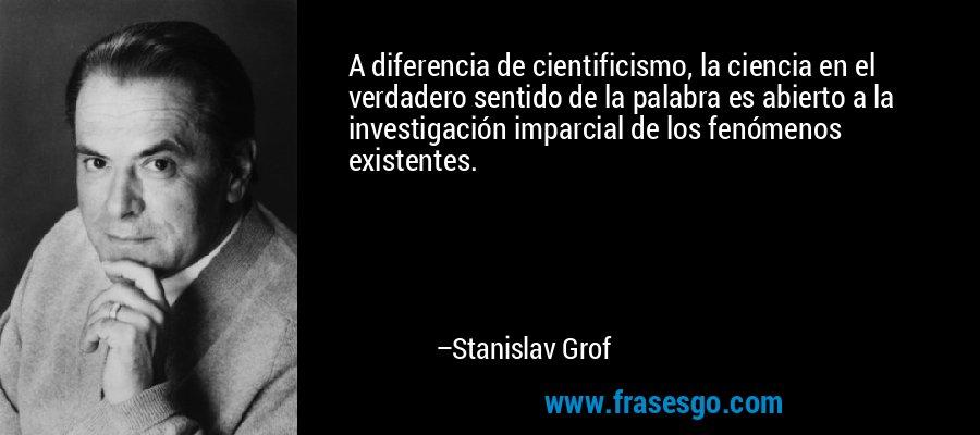 A diferencia de cientificismo, la ciencia en el verdadero sentido de la palabra es abierto a la investigación imparcial de los fenómenos existentes. – Stanislav Grof