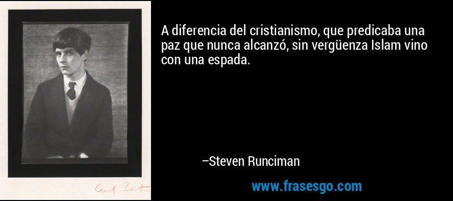 A diferencia del cristianismo, que predicaba una paz que nunca alcanzó, sin vergüenza Islam vino con una espada. – Steven Runciman