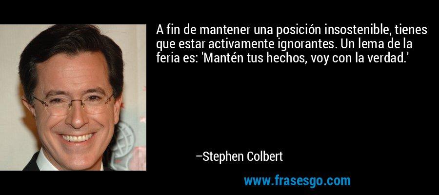 A fin de mantener una posición insostenible, tienes que estar activamente ignorantes. Un lema de la feria es: 'Mantén tus hechos, voy con la verdad.' – Stephen Colbert