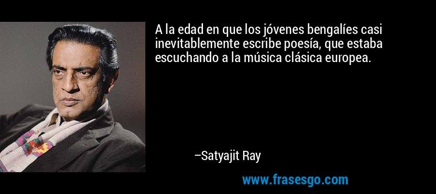 A la edad en que los jóvenes bengalíes casi inevitablemente escribe poesía, que estaba escuchando a la música clásica europea. – Satyajit Ray