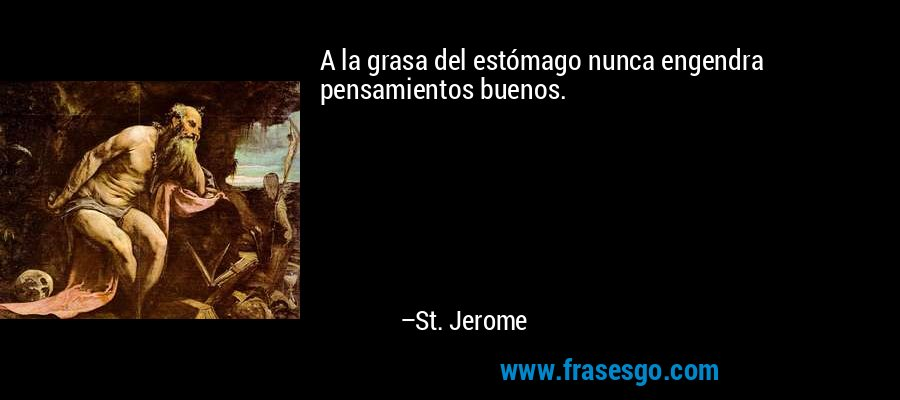 A la grasa del estómago nunca engendra pensamientos buenos. – St. Jerome