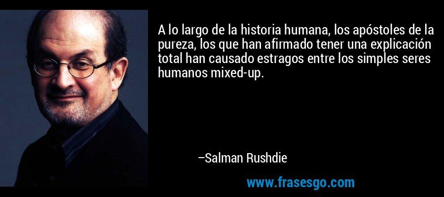 A lo largo de la historia humana, los apóstoles de la pureza, los que han afirmado tener una explicación total han causado estragos entre los simples seres humanos mixed-up. – Salman Rushdie