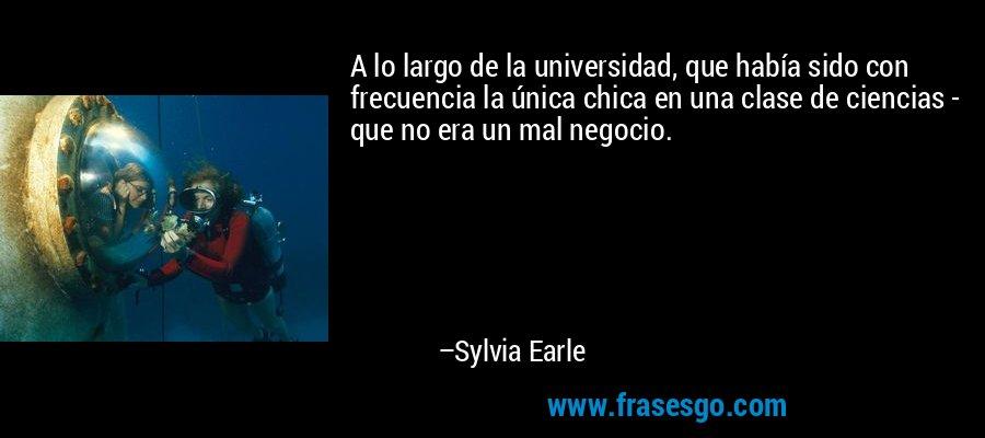 A lo largo de la universidad, que había sido con frecuencia la única chica en una clase de ciencias - que no era un mal negocio. – Sylvia Earle
