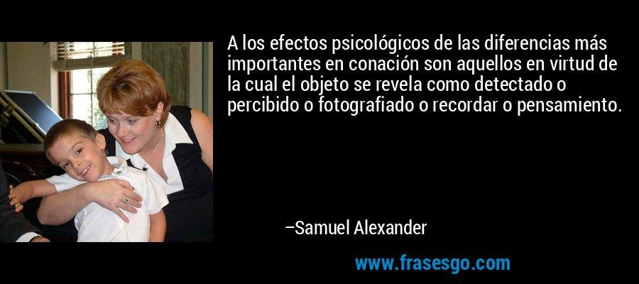 A los efectos psicológicos de las diferencias más importantes en conación son aquellos en virtud de la cual el objeto se revela como detectado o percibido o fotografiado o recordar o pensamiento. – Samuel Alexander